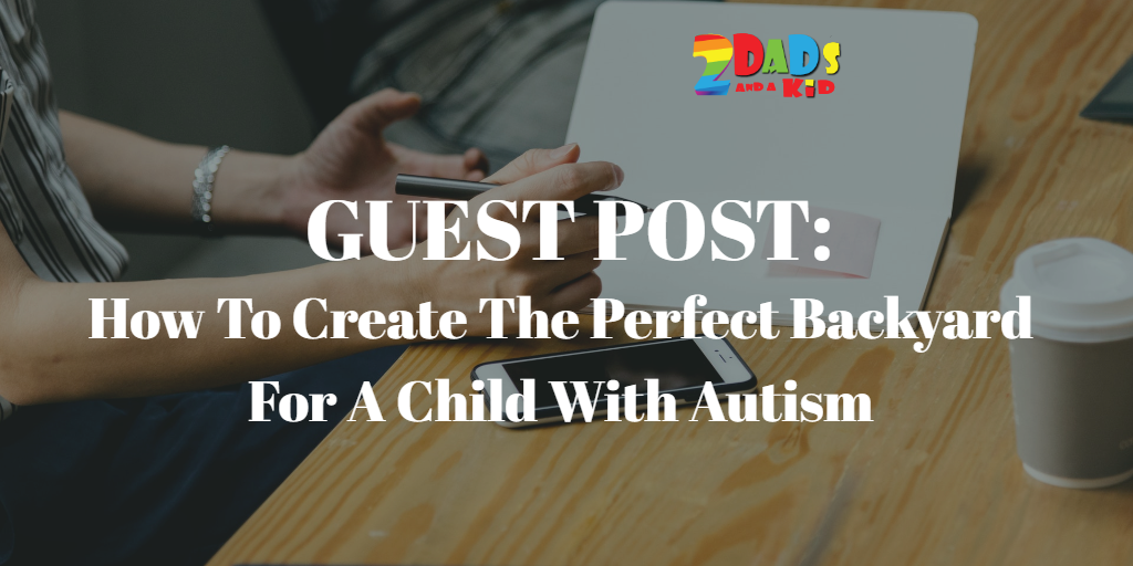GUEST POST : HOW TO CREATE THE PERFECT BACKYARD FOR A CHILD WITH AUTISM